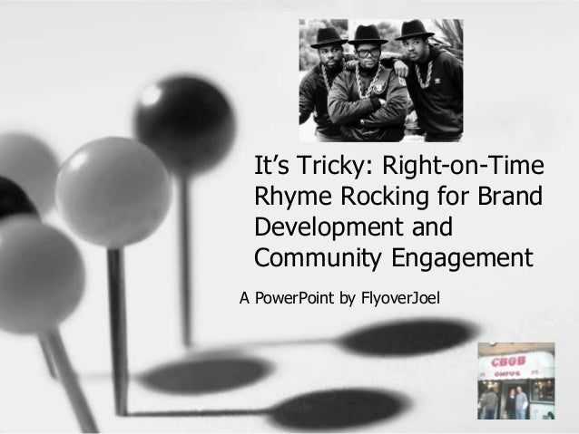 It's Tricky: Right-on-Time Rhyme Rocking for Brand Development and Community Engagement A PowerPoint by FlyoverJoel