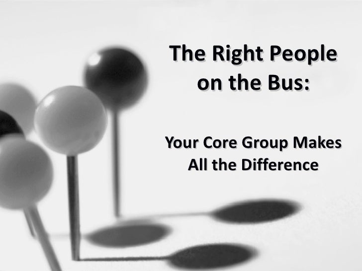 The Right People on the Bus: Your Core Group Makes All the Difference