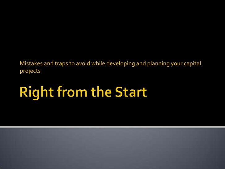 Right from the Start<br />Mistakes and traps to avoid while developing and planning your capital projects<br />