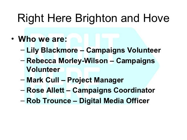 Right Here Brighton and Hove• Who we are:  – Lily Blackmore – Campaigns Volunteer  – Rebecca Morley-Wilson – Campaigns    ...