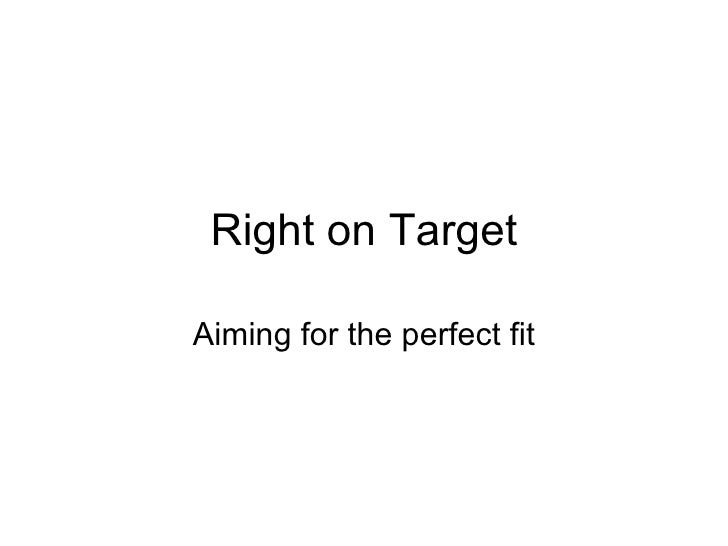Right on Target Aiming for the perfect fit