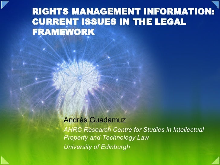 RIGHTS MANAGEMENT INFORMATION: CURRENT ISSUES IN THE LEGAL FRAMEWORK Andrés Guadamuz AHRC Research Centre for Studies in I...