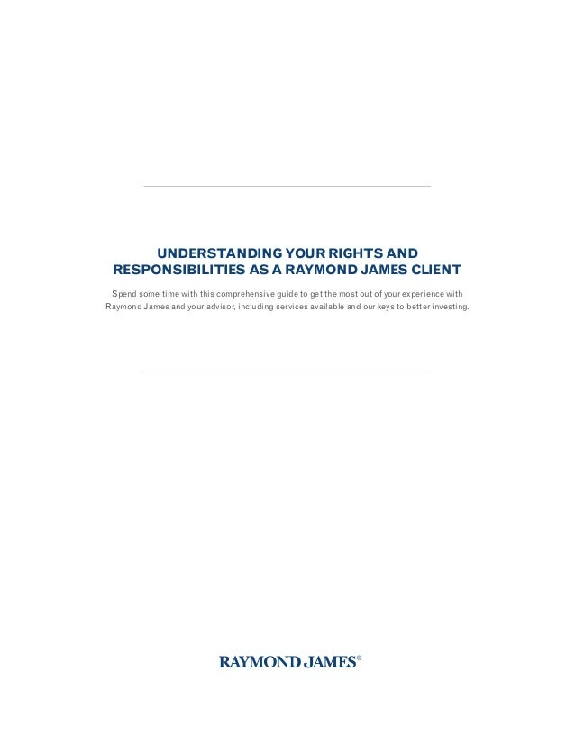UNDERSTANDING YOUR RIGHTS AND RESPONSIBILITIES AS A RAYMOND JAMES CLIENT Spend some time with this comprehensive guide to ...
