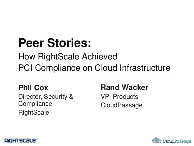 Peer Stories: How RightScale Achieved PCI Compliance on Cloud Infrastructure Phil Cox  Rand Wacker  Director, Security & C...