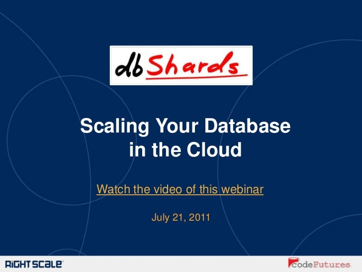 Scaling Your Database     in the Cloud Watch the video of this webinar           July 21, 2011