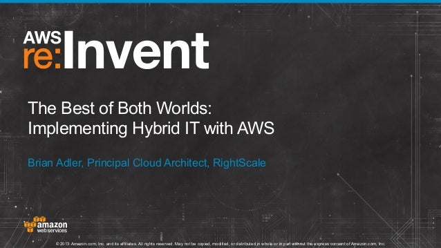 The Best of Both Worlds: Implementing Hybrid IT with AWS Brian Adler, Principal Cloud Architect, RightScale  © 2013 Amazon...