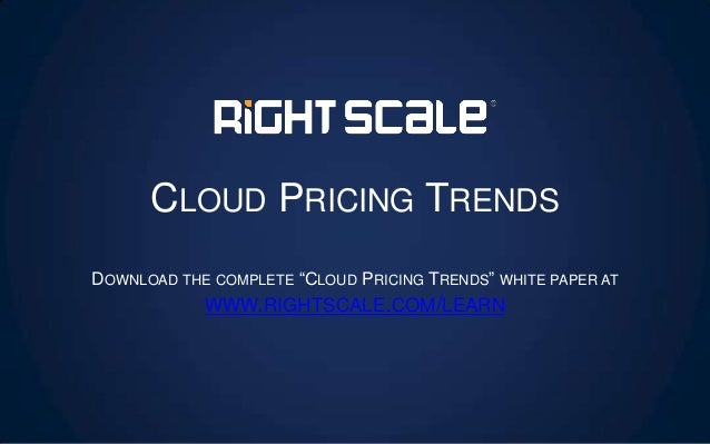 "CLOUD PRICING TRENDS DOWNLOAD THE COMPLETE ""CLOUD PRICING TRENDS"" WHITE PAPER AT WWW.RIGHTSCALE.COM/LEARN"