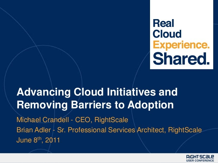 Advancing Cloud Initiatives and Removing Barriers to Adoption<br />Michael Crandell - CEO, RightScale<br />Brian Adler - S...