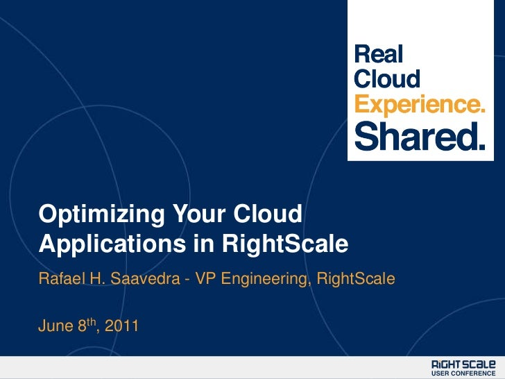 Optimizing Your Cloud Applications in RightScale<br />Rafael H. Saavedra - VP Engineering, RightScale<br />June 8th, 2011<...