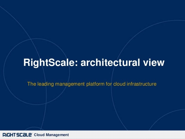 Cloud Management RightScale: architectural view The leading management platform for cloud infrastructure