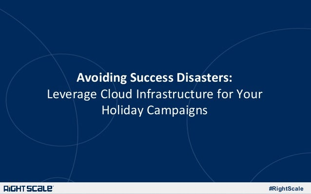 #RightScale Avoiding  Success  Disasters:     Leverage  Cloud  Infrastructure  for  Your   Holiday  Ca...