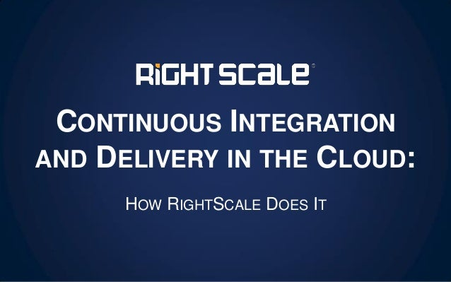 CONTINUOUS INTEGRATION AND DELIVERY IN THE CLOUD: HOW RIGHTSCALE DOES IT