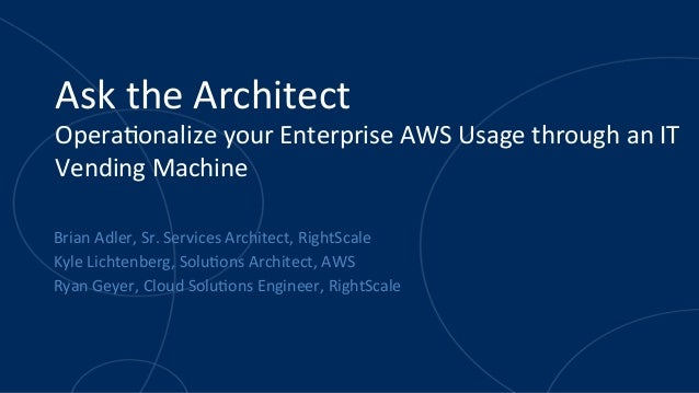 Ask	   the	   Architect	    Opera.onalize	   your	   Enterprise	   AWS	   Usage	   through	   an	   IT	    Vending	   Mach...