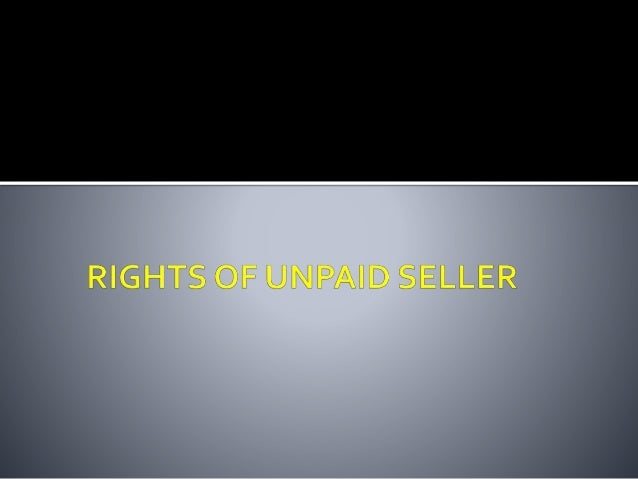  A seller of goods is deemed to be an unpaid seller when:- • The whole of the price has not been paid or tendered; • A bi...