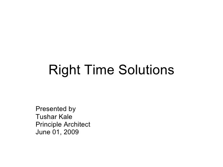 Right Time Solutions Presented by  Tushar Kale Principle Architect June 01, 2009