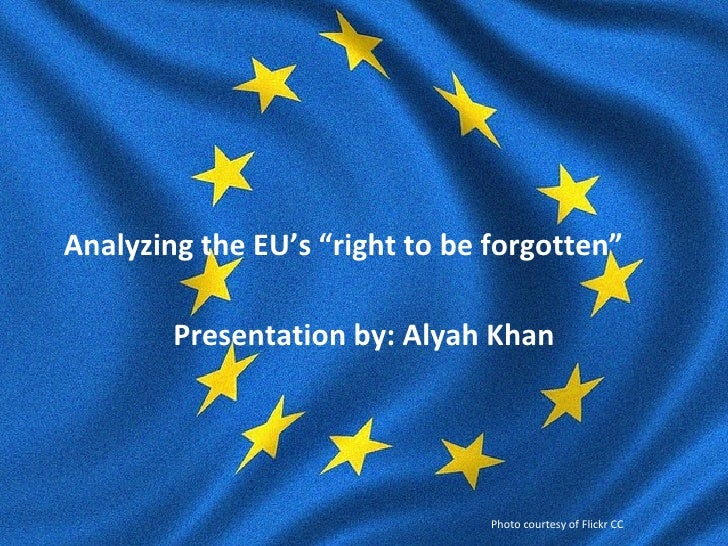 "Analyzing the EU's ""right to be forgotten""        Presentation by: Alyah Khan                                Photo courtes..."