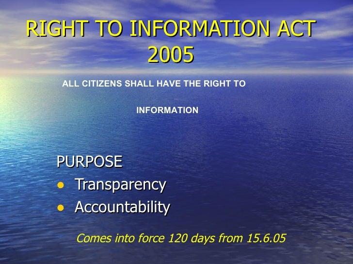 RIGHT TO INFORMATION ACT 2005 <ul><li>PURPOSE </li></ul><ul><li>Transparency  </li></ul><ul><li>Accountability </li></ul>A...