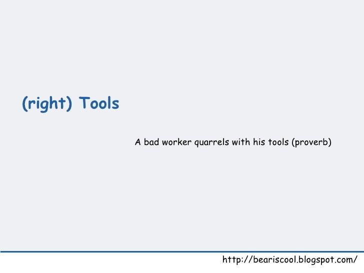 (right) Tools  http://beariscool.blogspot.com/ A bad worker quarrels with his tools (proverb)