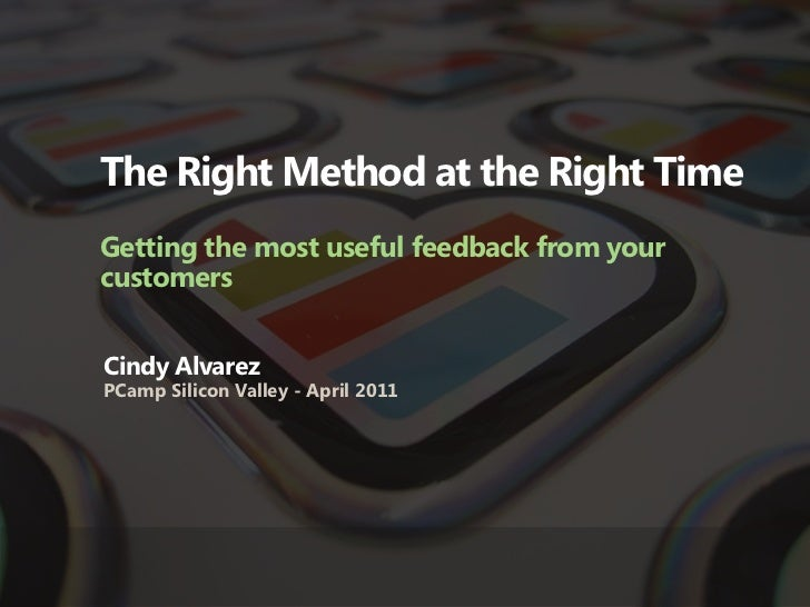 The Right Method at the Right TimeGetting the most useful feedback from yourcustomersCindy AlvarezPCamp Silicon Valley - A...