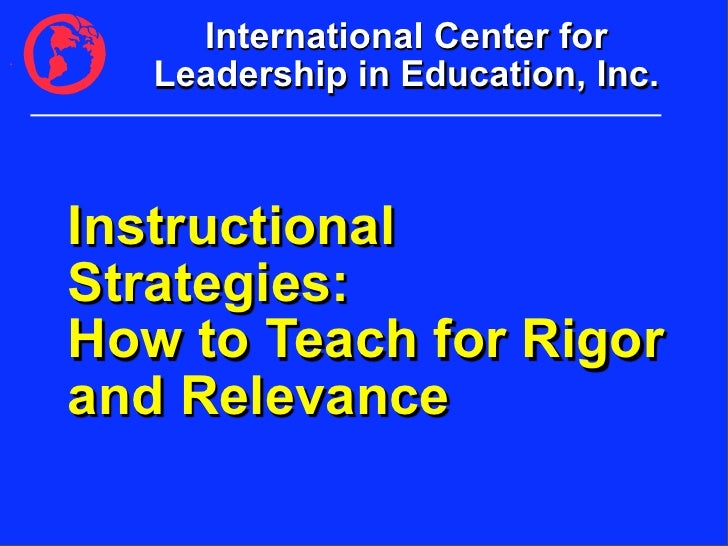 International Center for    Leadership in Education, Inc.    Instructional Strategies: How to Teach for Rigor and Relevance