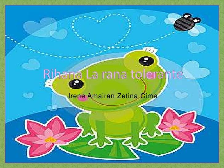 Irene AmairanZetinaCime<br />Rihana La rana tolerante<br />