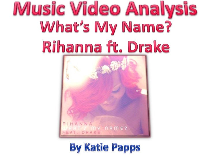 Music Video Analysis<br />What's My Name?<br />Rihanna ft. Drake<br />By Katie Papps<br />
