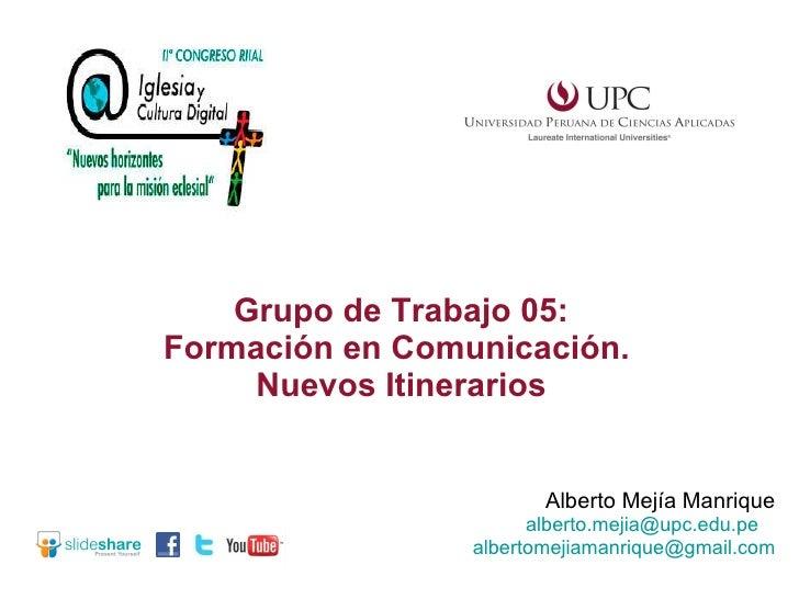 Alberto Mejía Manrique [email_address]   [email_address] Grupo de Trabajo 05: Formación en Comunicación.  Nuevos Itinerarios