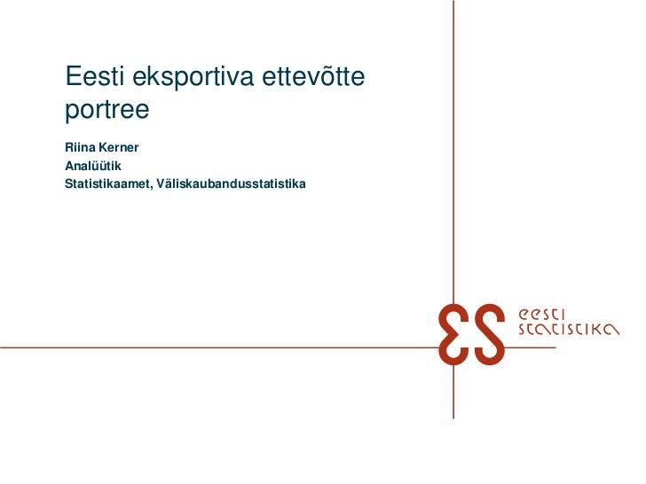 Eesti eksportiva ettevõtteportreeRiina KernerAnalüütikStatistikaamet, Väliskaubandusstatistika