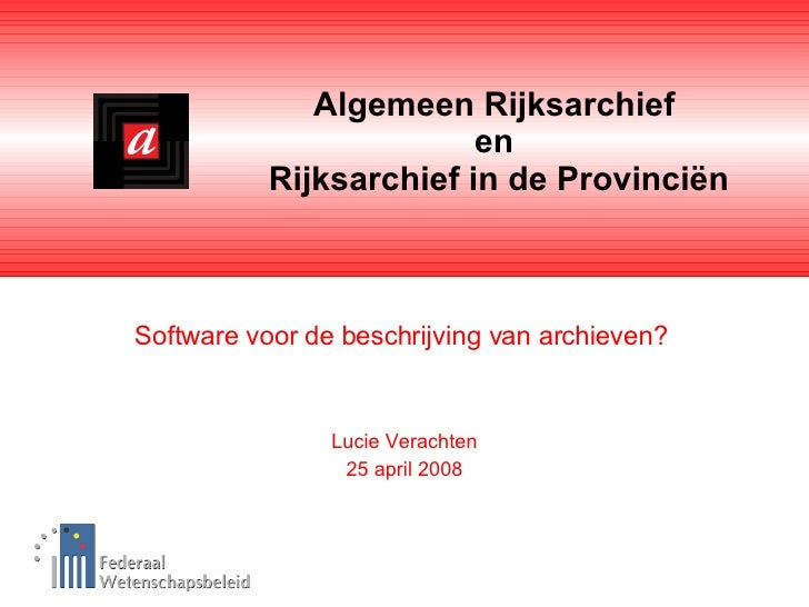 Algemeen Rijksarchief  en  Rijksarchief in de Provinciën Software voor de beschrijving van archieven?  Lucie Verachten 25 ...