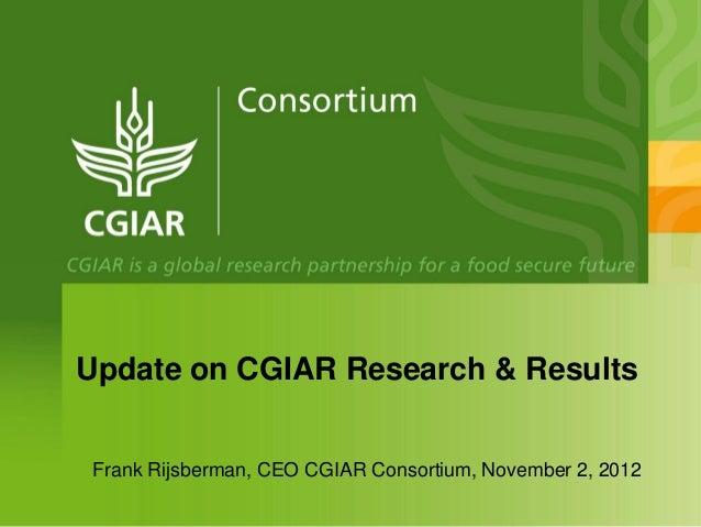 Update on CGIAR Research & Results Frank Rijsberman, CEO CGIAR Consortium, November 2, 2012