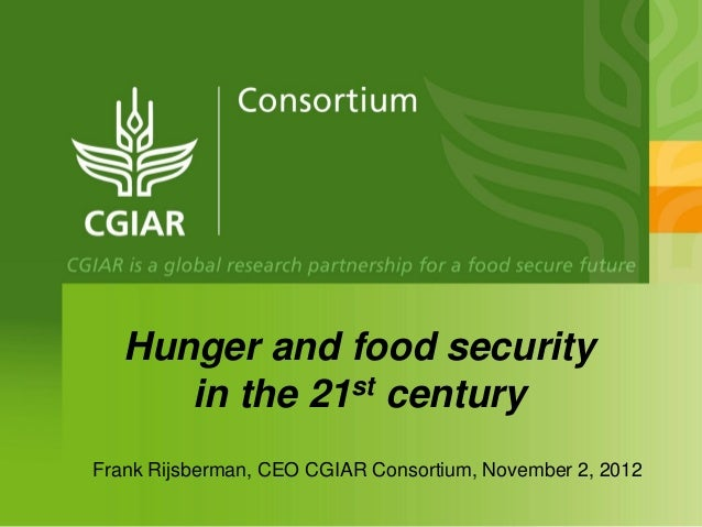 Hunger and food security      in the 21st centuryFrank Rijsberman, CEO CGIAR Consortium, November 2, 2012
