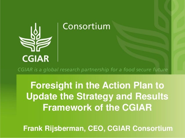 Foresight in the Action Plan toUpdate the Strategy and Results   Framework of the CGIARFrank Rijsberman, CEO, CGIAR Consor...