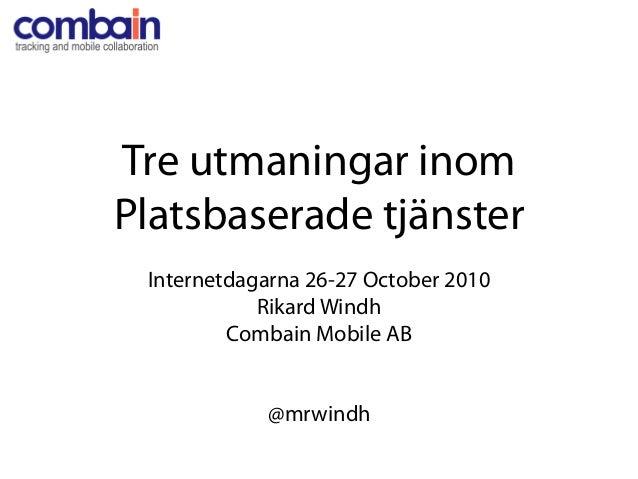 Tre utmaningar inom Platsbaserade tjänster Internetdagarna 26-27 October 2010 Rikard Windh Combain Mobile AB @mrwindh