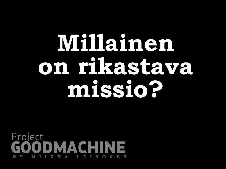 Millainen        on rikastava          missio? Project GOODMACHINE B Y   M I I K K A   L E I N O N E N