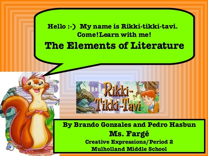 Hello :-)  My name is Rikki-tikki-tavi.  Come!Learn with me! The Elements of Literature By Brando Gonzales and Pedro Hasbu...