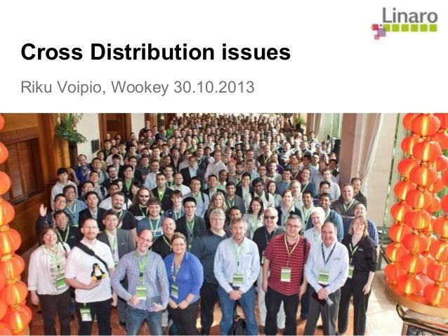 Cross Distribution issues Riku Voipio, Wookey 30.10.2013