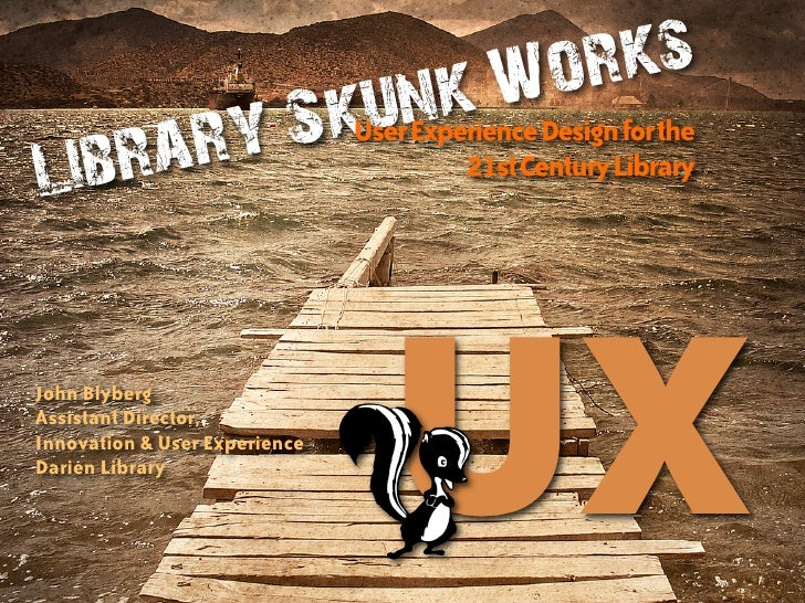 Library Skunk Works: User Experience Design for the 21st Century Library