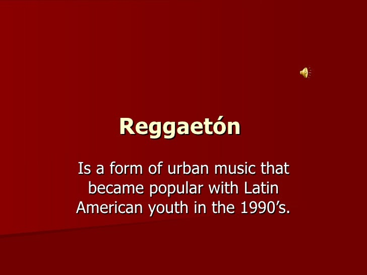 Reggaetón   Is a form of urban music that became popular with Latin American youth in the 1990's.
