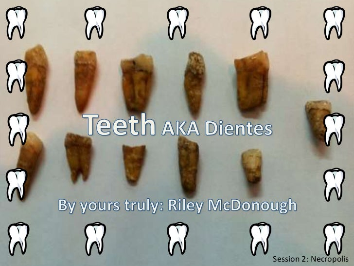 Teeth AKA Dientes<br />By yours truly: Riley McDonough<br />Session 2: Necropolis<br />