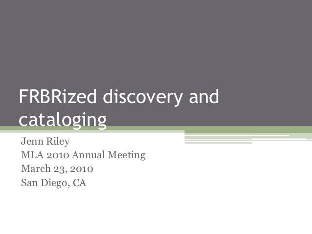 FRBRized discovery and cataloging Jenn Riley MLA 2010 Annual Meeting March 23, 2010 San Diego, CA