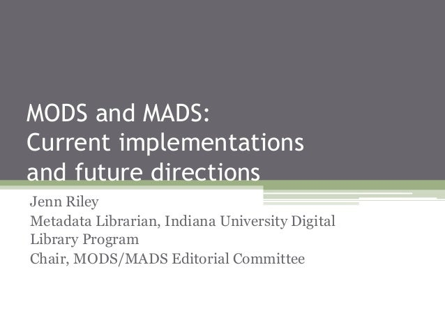 MODS and MADS: Current implementations and future directions Jenn Riley Metadata Librarian, Indiana University Digital Lib...