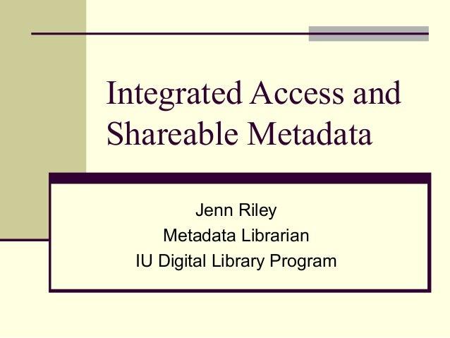 Integrated Access and Shareable Metadata Jenn Riley Metadata Librarian IU Digital Library Program