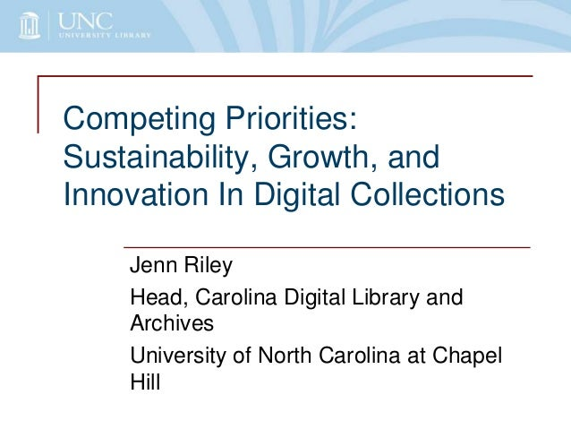 Competing Priorities: Sustainability, Growth, and Innovation In Digital Collections Jenn Riley Head, Carolina Digital Libr...