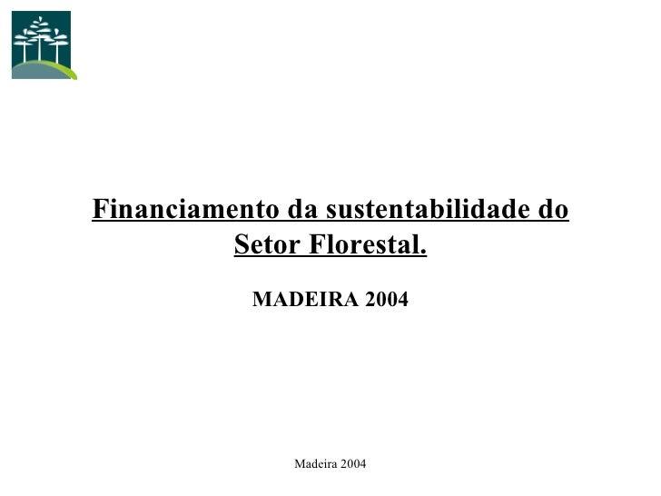Financiamento da sustentabilidade do Setor Florestal. MADEIRA 2004