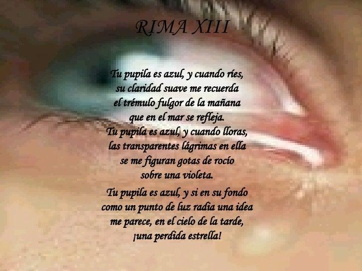 RIMA XIII Tu pupila es azul, y cuando ríes, su claridad suave me recuerda el trémulo fulgor de la mañana que en el mar se ...