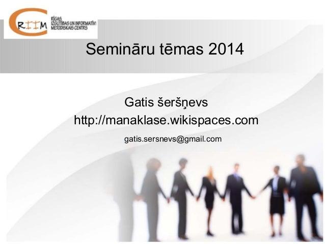 Semināru tēmas 2014 Gatis šeršņevs http://manaklase.wikispaces.com gatis.sersnevs@gmail.com
