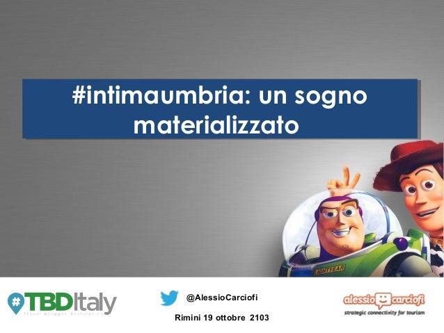#intimaumbria: un sogno #intimaumbria: un sogno materializzato materializzato  @AlessioCarciofi Rimini 19 ottobre 2103