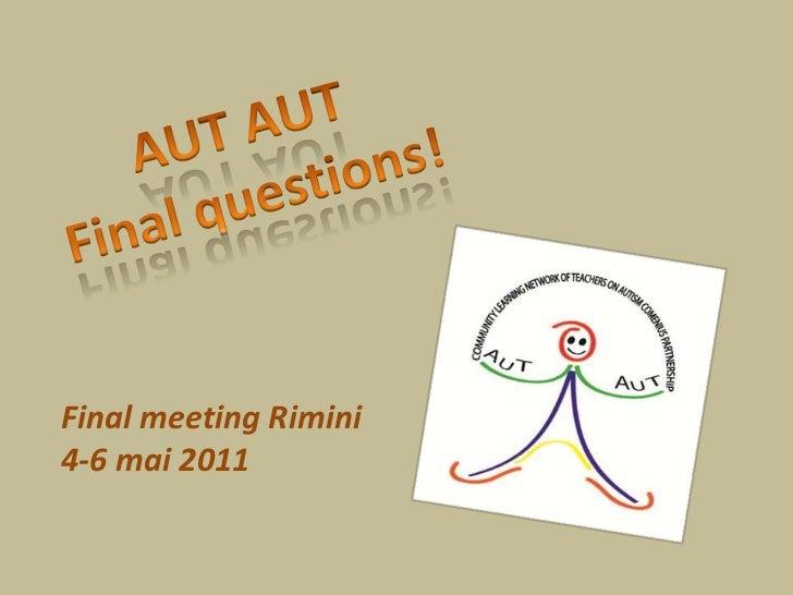 AUT AUT<br />Finalquestions!<br />Final meeting Rimini<br />4-6 mai 2011<br />