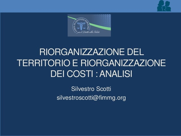 RIORGANIZZAZIONE DEL TERRITORIO E RIORGANIZZAZIONE DEI COSTI : ANALISI Silvestro Scotti silvestroscotti@fimmg.org