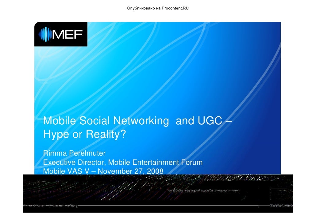 Опубликовано на Procontent.RU     Mobile Social Networking and UGC – Hype or Reality? Rimma Perelmuter Executive Director,...